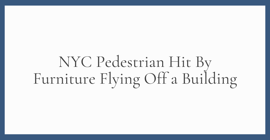 NYC Pedestrian Hit By Furniture Flying Off a Building