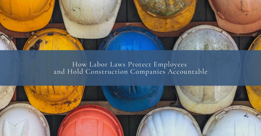 How Labor Laws Protect Employees and Hold Construction Companies Accountable