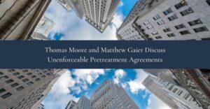 Thomas Moore and Matthew Gaier Discuss Unenforceable Pretreatment Agreements