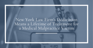 new york law firm's dedication means a lifetime of treatment for a medical malpractice victim