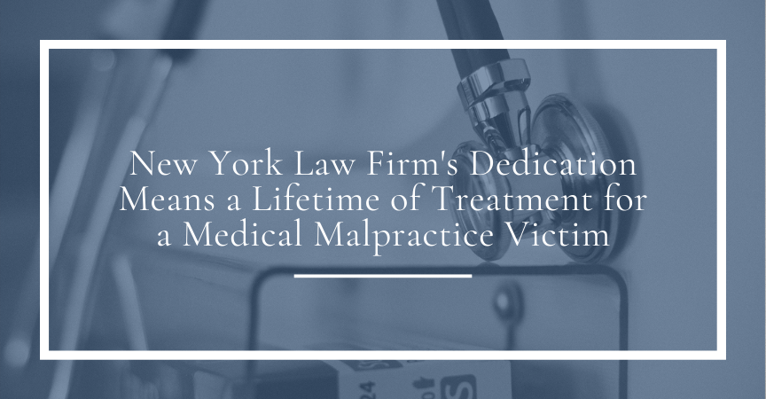 NY Law Firm's Dedication Means a Lifetime of Treatment for a Medical Malpractice Victim