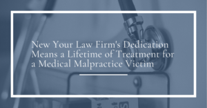 new your law firm's dedication means a lifetime of treatment for a medical malpractice victim