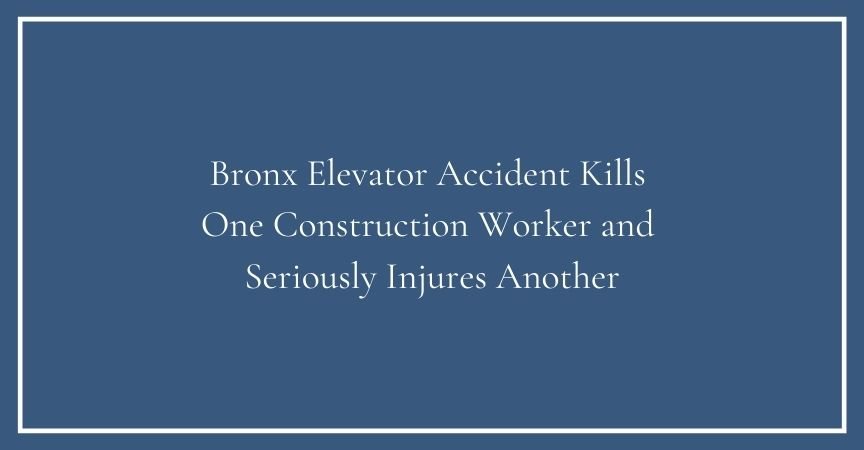 Bronx Elevator Accident Kills One Construction Worker and Seriously Injures Another